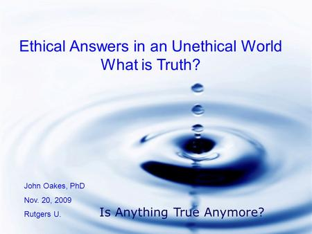 Ethical Answers in an Unethical World What is Truth? John Oakes, PhD Nov. 20, 2009 Rutgers U. Is Anything True Anymore?