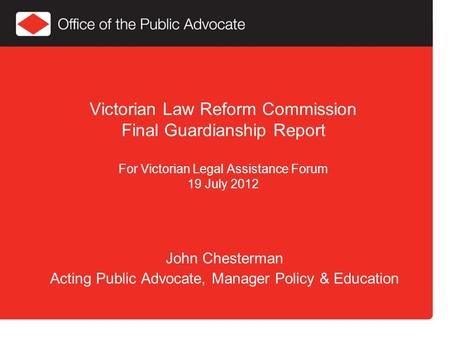 Victorian Law Reform Commission Final Guardianship Report For Victorian Legal Assistance Forum 19 July 2012 John Chesterman Acting Public Advocate, Manager.