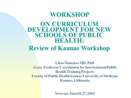 WORKSHOP ON CURRICULUM DEVELOPMENT FOR NEW SCHOOLS OF PUBLIC HEALTH: Review of Kaunas Workshop Linas Šumskas MD, PhD Assoc. Professor, Coordinator for.