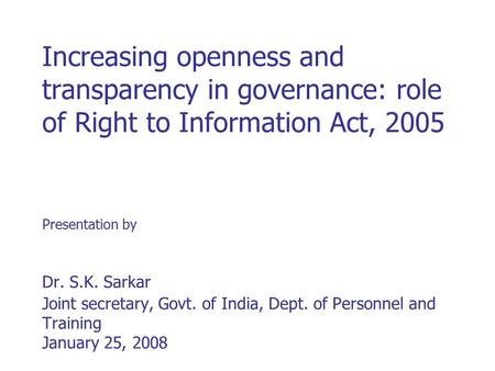 Increasing openness and transparency in governance: role of Right to Information Act, 2005 Presentation by Dr. S.K. Sarkar Joint secretary, Govt. of India,