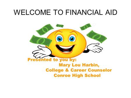 WELCOME TO FINANCIAL AID Presented to you by: Mary Lou Harbin, College & Career Counselor Conroe High School.
