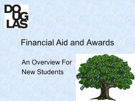 Financial Aid and Awards An Overview For New Students.