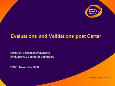 Www.hpa-midas.org.uk Evaluations and Validations post Carter Keith Perry, Head of Evaluations Evaluations & Standards Laboratory BSMT, November 2006.