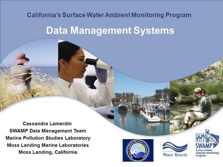 California's Surface Water Ambient Monitoring Program Data Management Systems Cassandra Lamerdin SWAMP Data Management Team Marine Pollution Studies Laboratory.