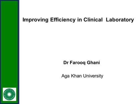 Improving Efficiency in Clinical Laboratory Dr Farooq Ghani Aga Khan University.