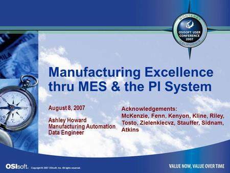 1 Manufacturing Excellence thru MES & the PI System August 8, 2007 Ashley Howard Manufacturing Automation Data Engineer Copyright © 2007 OSIsoft, Inc.