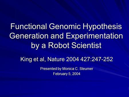 Functional Genomic Hypothesis Generation and Experimentation by a Robot Scientist King et al, Nature 2004 427:247-252 Presented by Monica C. Sleumer February.