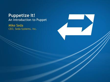 Puppetize It! An Introduction to Puppet Mike Seda CEO, Seda Systems, Inc.