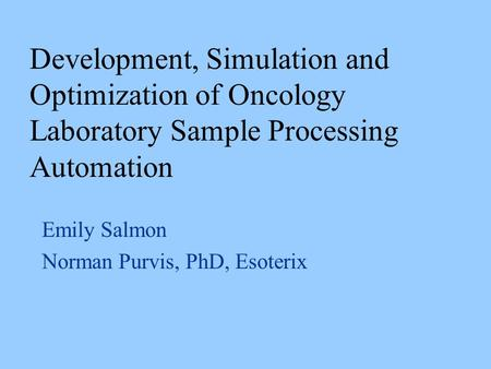 Emily Salmon Norman Purvis, PhD, Esoterix Development, Simulation and Optimization of Oncology Laboratory Sample Processing Automation.