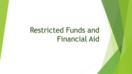 Restricted Funds and Financial Aid. Scholarships vs Financial Aid Scholarships  Benefit an individual  Typically not allowed on Restricted Funds Financial.