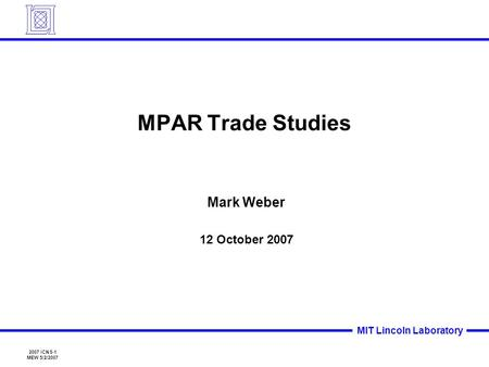 2007 ICNS-1 MEW 5/2/2007 MIT Lincoln Laboratory MPAR Trade Studies Mark Weber 12 October 2007.