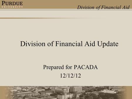 Division of Financial Aid Division of Financial Aid Update Prepared for PACADA 12/12/12.