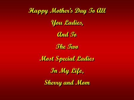 Happy Mother's Day To All You Ladies, And To The Two Most Special Ladies In My Life, Sherry and Mom Happy Mother's Day To All You Ladies, And To The Two.