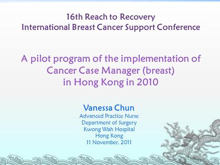 16th Reach to Recovery International Breast Cancer Support Conference A pilot program of the implementation of Cancer Case Manager (breast) in Hong Kong.