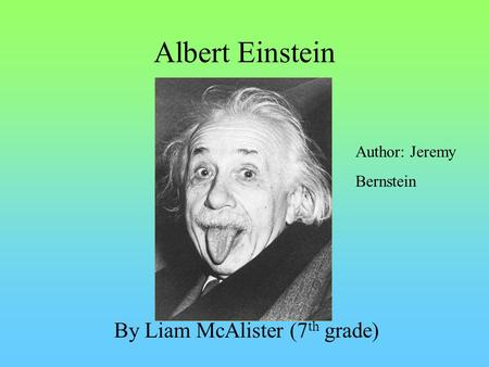 Albert Einstein By Liam McAlister (7 th grade) Author: Jeremy Bernstein.