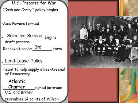 "U.S. Prepares for War -""Cash and Carry "" policy begins -Axis Powers formed -_________________ begins draft process -Roosevelt seeks ________ term -_________."