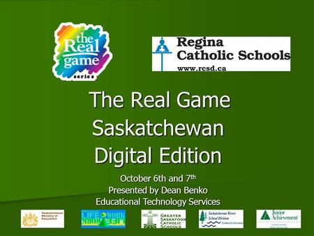 The Real Game Saskatchewan Digital Edition October 6th and 7 th Presented by Dean Benko Educational Technology Services.
