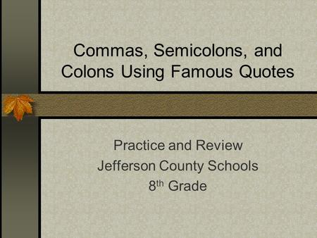 Commas, Semicolons, and Colons Using Famous Quotes Practice and Review Jefferson County Schools 8 th Grade.