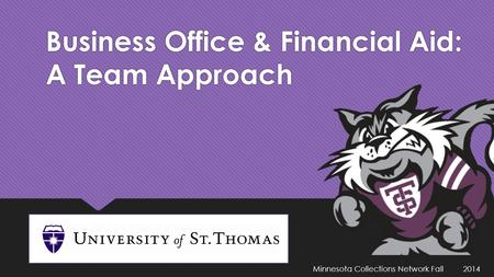 Business Office & Financial Aid: A Team Approach Minnesota Collections Network Fall 2014.