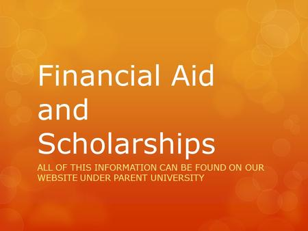 Financial Aid and Scholarships ALL OF THIS INFORMATION CAN BE FOUND ON OUR WEBSITE UNDER PARENT UNIVERSITY.