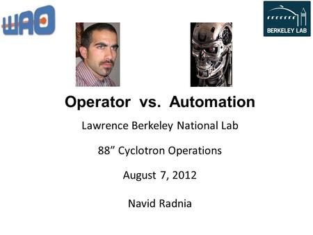 "Operator vs. Automation Navid Radnia Lawrence Berkeley National Lab 88"" Cyclotron Operations August 7, 2012."