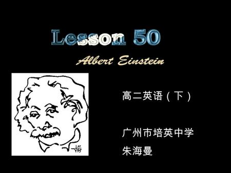 高二英语(下) 广州市培英中学 朱海曼. Who is he? Albert Einstein Read the passage fast to find the answers to these questions: 1.What scientific work is Einstein famous.