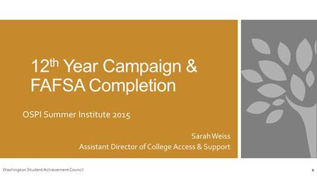 12 th Year Campaign & FAFSA Completion OSPI Summer Institute 2015 Sarah Weiss Assistant Director of College Access & Support Washington Student Achievement.