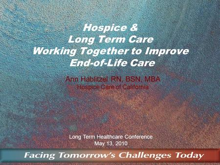 Long Term Healthcare Conference May 13, 2010 Hospice & Long Term Care Working Together to Improve End-of-Life Care Ann Hablitzel RN, BSN, MBA Hospice Care.