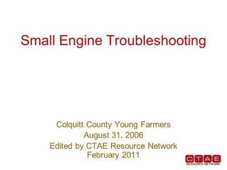 Small Engine Troubleshooting Colquitt County Young Farmers August 31, 2006 Edited by CTAE Resource Network February 2011.