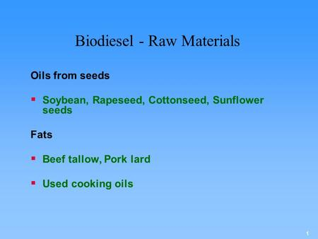 1 Biodiesel - Raw Materials Oils from seeds  Soybean, Rapeseed, Cottonseed, Sunflower seeds Fats  Beef tallow, Pork lard  Used cooking oils.
