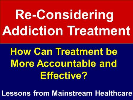 Re-Considering Addiction Treatment How Can Treatment be More Accountable and Effective? Lessons from Mainstream Healthcare.