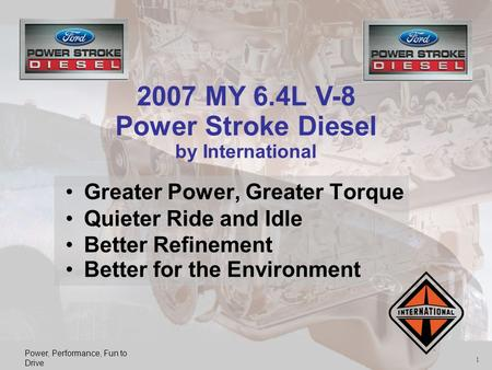 Power, Performance, Fun to Drive 1 Greater Power, Greater Torque Quieter Ride and Idle Better Refinement Better for the Environment 2007 MY 6.4L V-8 Power.