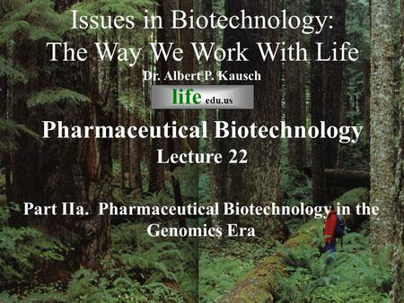 © life_edu Lecture 22 Part IIa. Pharmaceutical Biotechnology in the Genomics Era Issues in Biotechnology: The Way We Work With Life Dr. Albert P. Kausch.