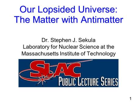 1 Our Lopsided Universe: The Matter with Antimatter Dr. Stephen J. Sekula Laboratory for Nuclear Science at the Massachusetts Institute of Technology.