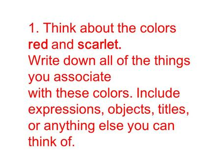 1. Think about the colors red and scarlet. Write down all of the things you associate with these colors. Include expressions, objects, titles, or anything.