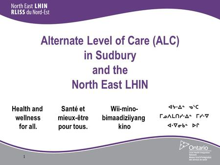 1 Alternate Level of Care (ALC) in Sudbury and the North East LHIN Health and wellness for all. Santé et mieux-être pour tous. Wii-mino- bimaadiziiyang.