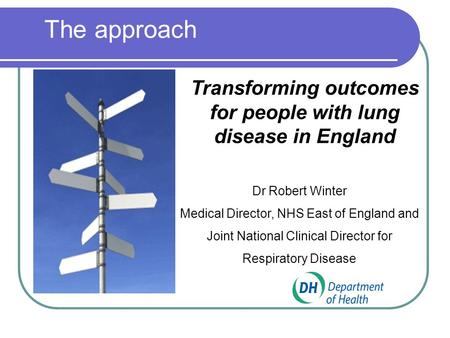 Transforming outcomes for people with lung disease in England Dr Robert Winter Medical Director, NHS East of England and Joint National Clinical Director.