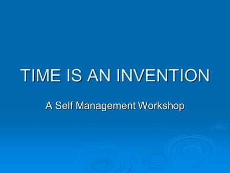 TIME IS AN INVENTION A Self Management Workshop.