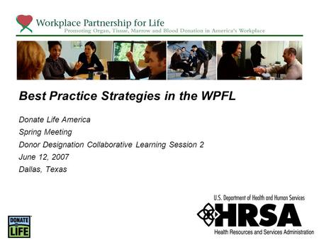 Best Practice Strategies in the WPFL Donate Life America Spring Meeting Donor Designation Collaborative Learning Session 2 June 12, 2007 Dallas, Texas.