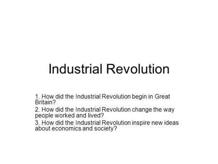 Industrial Revolution 1. How did the Industrial Revolution begin in Great Britain? 2. How did the Industrial Revolution change the way people worked and.
