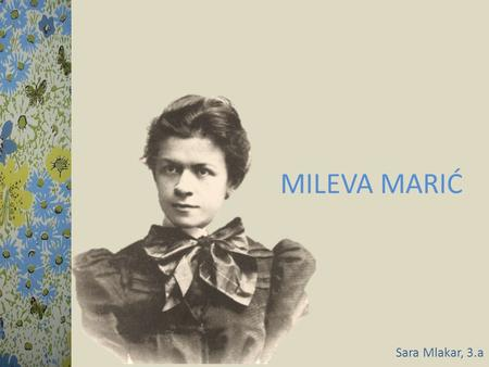 MILEVA MARIĆ Sara Mlakar, 3.a. EARLY LIFE… CONTINUED IN THE ZURICH POLYTECHNIC SCHOOL She was born on 19 th December in 1875 (Titel, Serbia). 1891 1875.