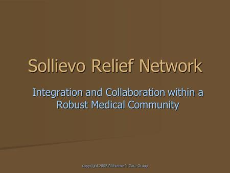 Copyright 2008 Alzheimer's Care Group Sollievo Relief Network Integration and Collaboration within a Robust Medical Community.