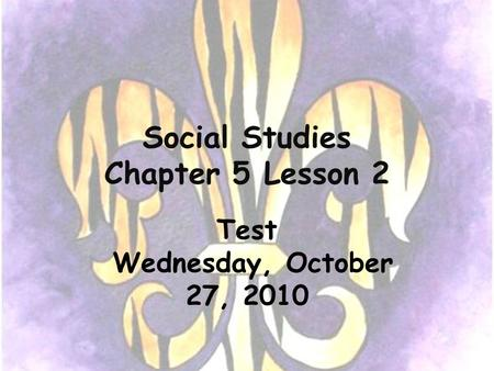 Social Studies Chapter 5 Lesson 2 Test Wednesday, October 27, 2010.
