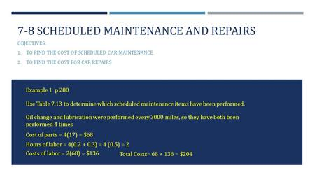 7-8 SCHEDULED MAINTENANCE AND REPAIRS OBJECTIVES: 1. TO FIND THE COST OF SCHEDULED CAR MAINTENANCE 2. TO FIND THE COST FOR CAR REPAIRS Example 1 p 280.