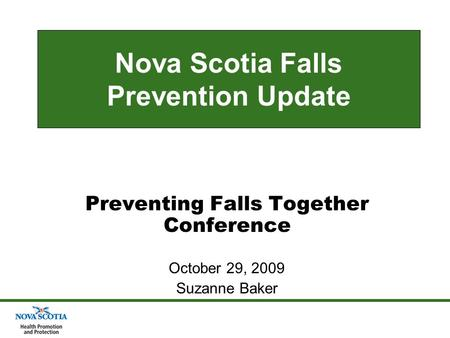 Nova Scotia Falls Prevention Update Preventing Falls Together Conference October 29, 2009 Suzanne Baker.