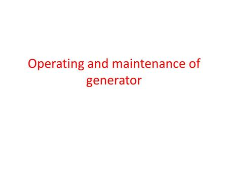 Operating and maintenance of generator. Operating Generator If it is manually operated generator, whenever power goes off, before starting the generator,