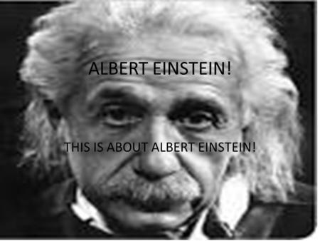 ALBERT EINSTEIN! THIS IS ABOUT ALBERT EINSTEIN!. His life Hans Albert's childhood was a normal one. Einstein, who worked also a lot at home on his physical.
