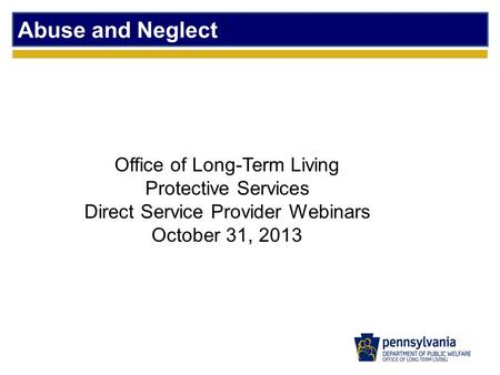 Abuse and Neglect Office of Long-Term Living Protective Services Direct Service Provider Webinars October 31, 2013.