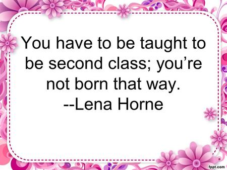 You have to be taught to be second class; you're not born that way. --Lena Horne.