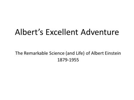 Albert's Excellent Adventure The Remarkable Science (and Life) of Albert Einstein 1879-1955.